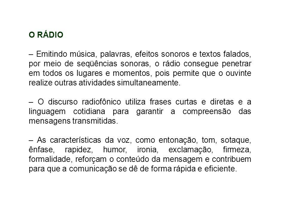 O RÁDIO – Emitindo música, palavras, efeitos sonoros e textos falados, por meio de seqüências sonoras, o rádio consegue penetrar em todos os lugares e