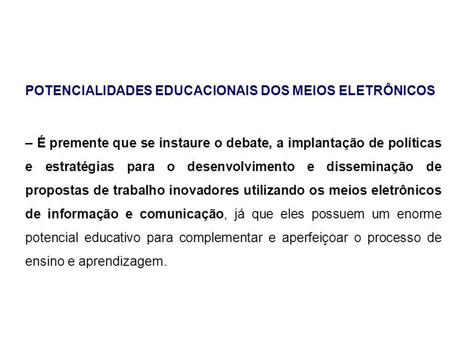 POTENCIALIDADES EDUCACIONAIS DOS MEIOS ELETRÔNICOS – É premente que se instaure o debate, a implantação de políticas e estratégias para o desenvolvime