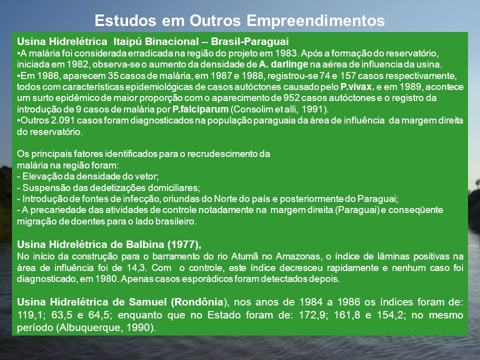 Estudos em Outros Empreendimentos Usina Hidrelétrica Itaipú Binacional – Brasil-Paraguai •A malária foi considerada erradicada na região do projeto em