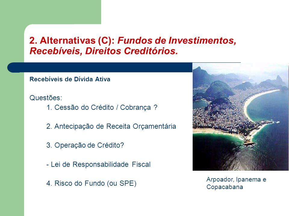 2. Alternativas (C): Fundos de Investimentos, Recebíveis, Direitos Creditórios. Recebíveis de Dívida Ativa Questões: 1. Cessão do Crédito / Cobrança ?