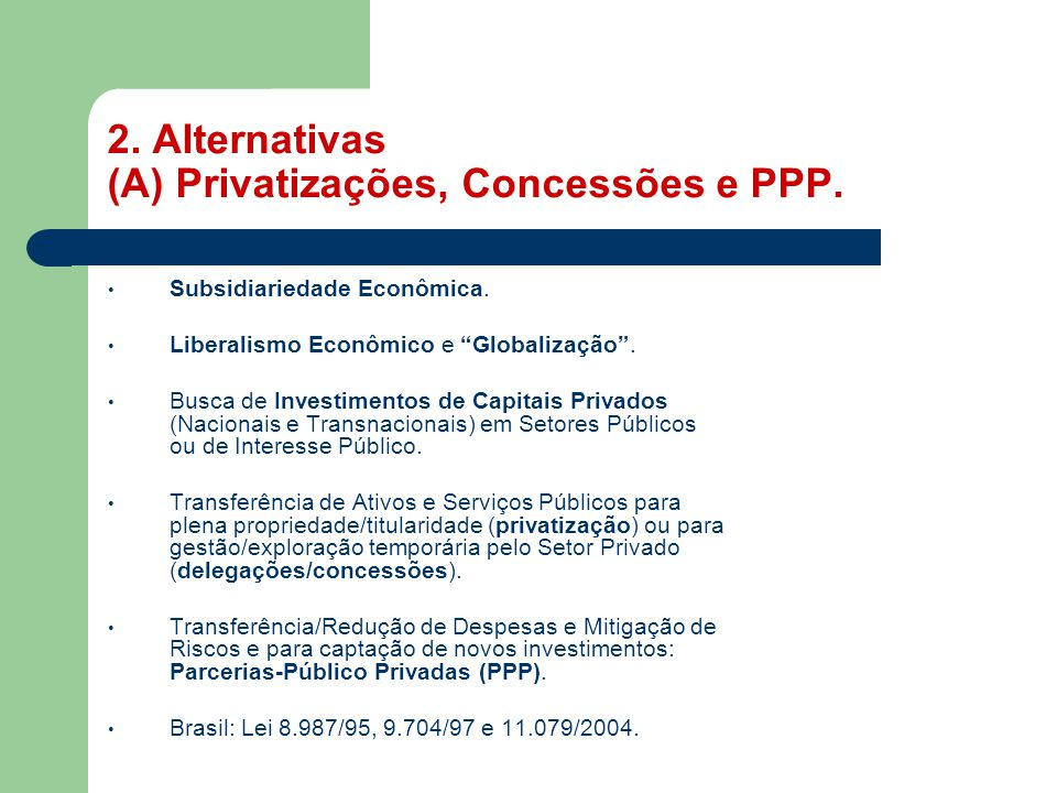 """2. Alternativas (A) Privatizações, Concessões e PPP. • Subsidiariedade Econômica. • Liberalismo Econômico e """"Globalização"""". • Busca de Investimentos d"""