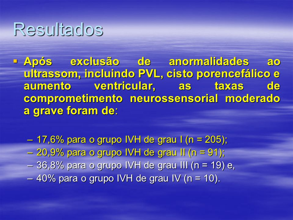 Resultados  Após exclusão de anormalidades ao ultrassom, incluindo PVL, cisto porencefálico e aumento ventricular, as taxas de comprometimento neurossensorial moderado a grave foram de: –17,6% para o grupo IVH de grau I (n = 205); –20,9% para o grupo IVH de grau II (n = 91); –36,8% para o grupo IVH de grau III (n = 19) e, –40% para o grupo IVH de grau IV (n = 10).