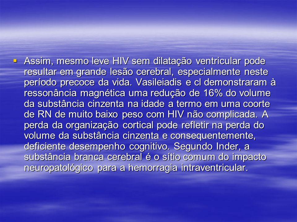  Assim, mesmo leve HIV sem dilatação ventricular pode resultar em grande lesão cerebral, especialmente neste período precoce da vida. Vasileiadis e c