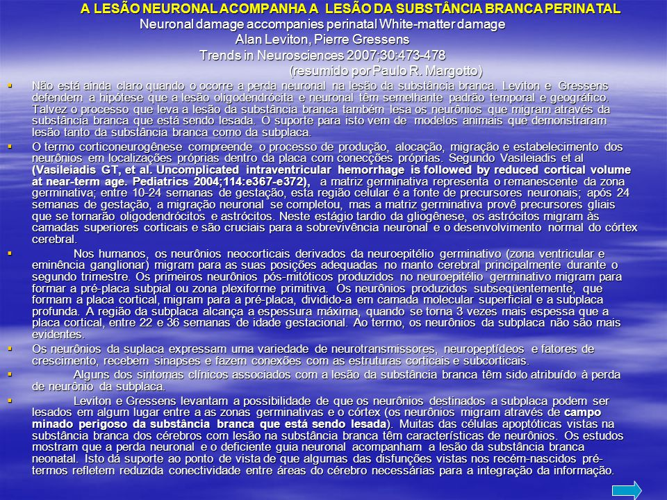 A LESÃO NEURONAL ACOMPANHA A LESÃO DA SUBSTÂNCIA BRANCA PERINATAL A LESÃO NEURONAL ACOMPANHA A LESÃO DA SUBSTÂNCIA BRANCA PERINATAL Neuronal damage accompanies perinatal White-matter damage Alan Leviton, Pierre Gressens Trends in Neurosciences 2007;30:473-478 (resumido por Paulo R.