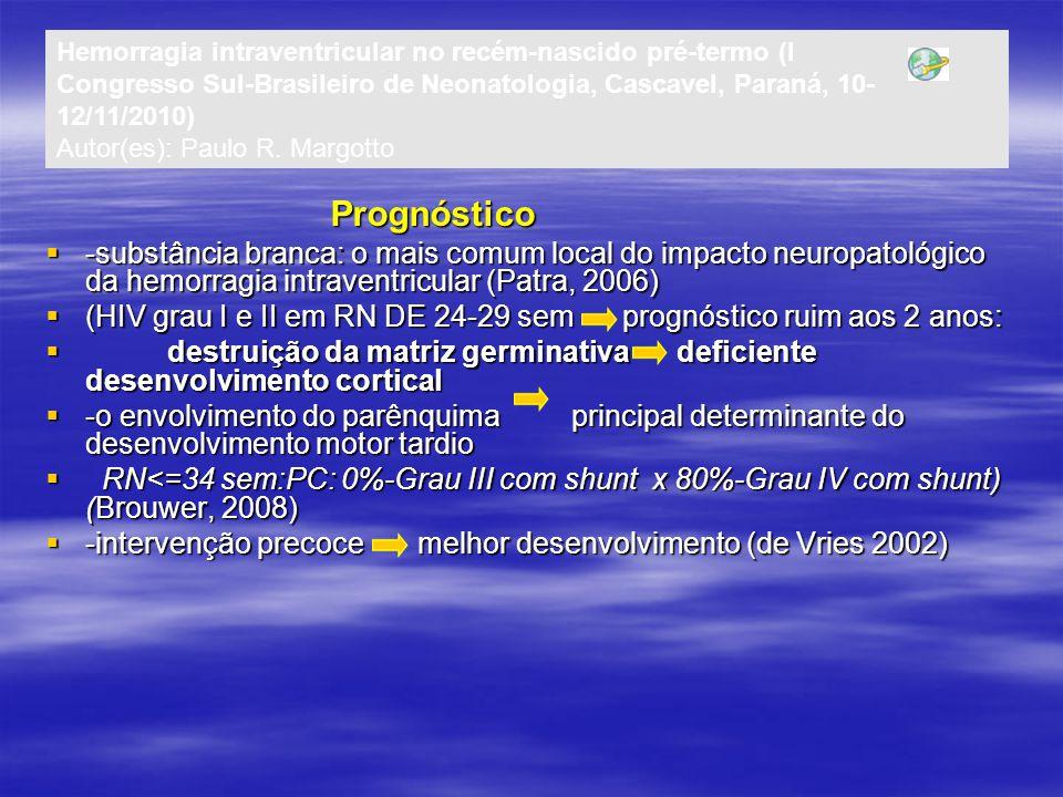 Prognóstico Prognóstico  -substância branca: o mais comum local do impacto neuropatológico da hemorragia intraventricular (Patra, 2006)  (HIV grau I e II em RN DE 24-29 sem prognóstico ruim aos 2 anos:  destruição da matriz germinativa deficiente desenvolvimento cortical  -o envolvimento do parênquima principal determinante do desenvolvimento motor tardio  RN<=34 sem:PC: 0%-Grau III com shunt x 80%-Grau IV com shunt) (Brouwer, 2008)  -intervenção precoce melhor desenvolvimento (de Vries 2002) Hemorragia intraventricular no recém-nascido pré-termo (I Congresso Sul-Brasileiro de Neonatologia, Cascavel, Paraná, 10- 12/11/2010) Autor(es): Paulo R.