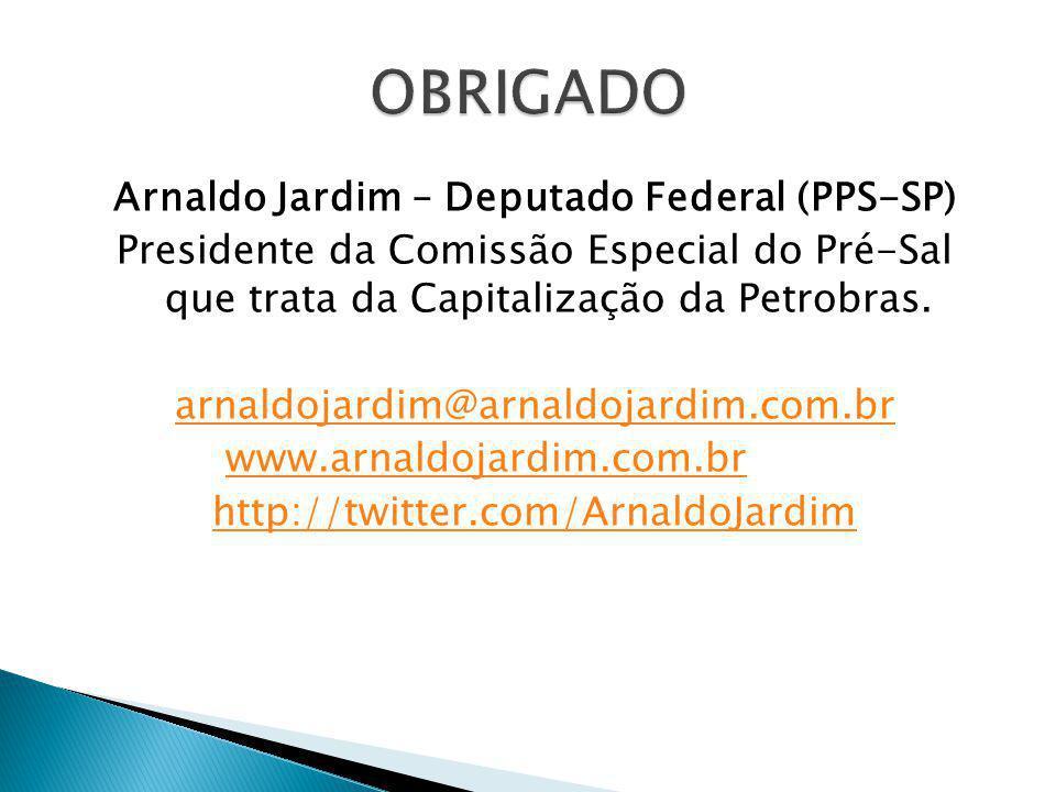 Arnaldo Jardim – Deputado Federal (PPS-SP) Presidente da Comissão Especial do Pré-Sal que trata da Capitalização da Petrobras. arnaldojardim@arnaldoja