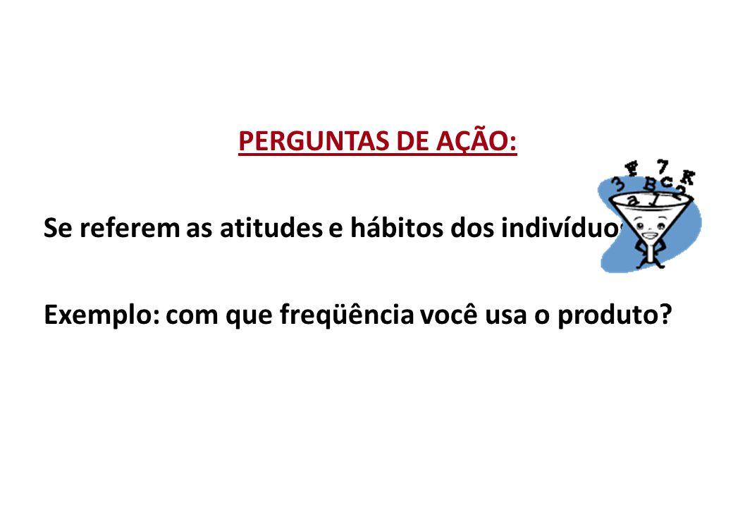 PERGUNTAS DE AÇÃO: Se referem as atitudes e hábitos dos indivíduos.