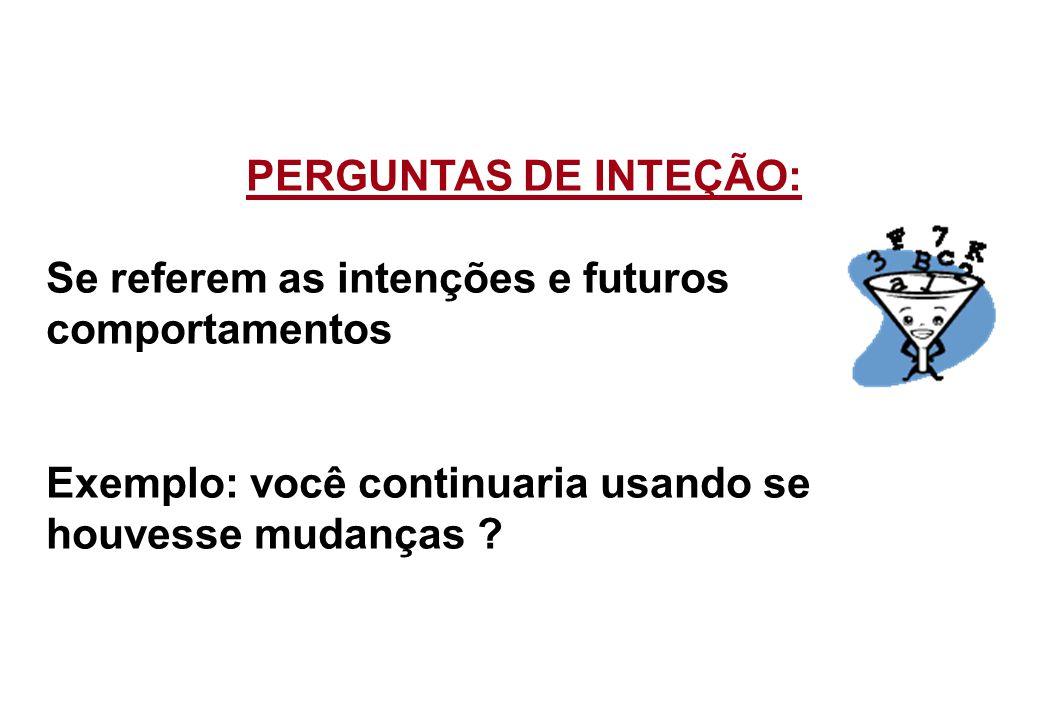 PERGUNTAS DE INTEÇÃO: Se referem as intenções e futuros comportamentos Exemplo: você continuaria usando se houvesse mudanças ?