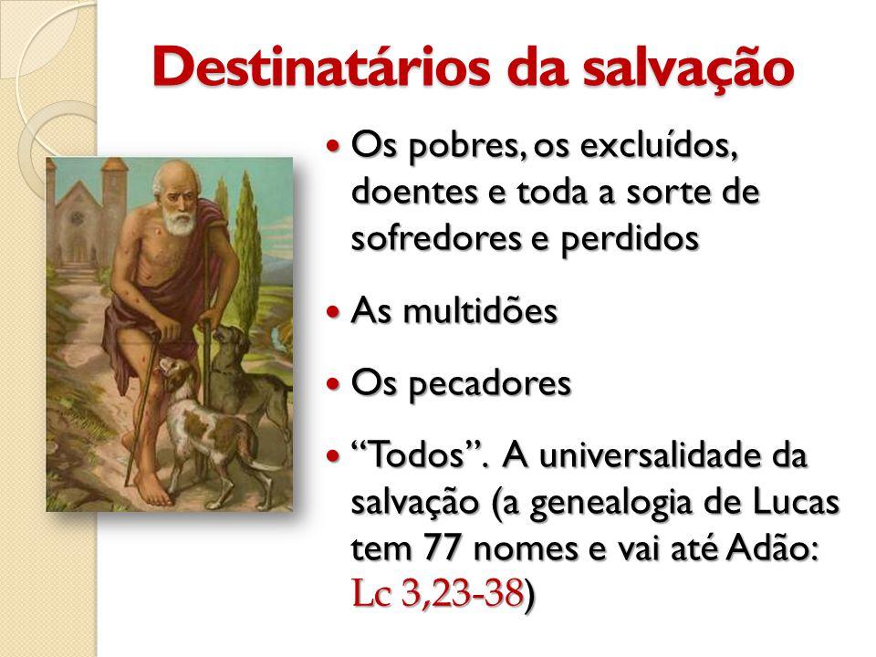 Destinatários da salvação  Os pobres, os excluídos, doentes e toda a sorte de sofredores e perdidos  As multidões  Os pecadores  Todos .