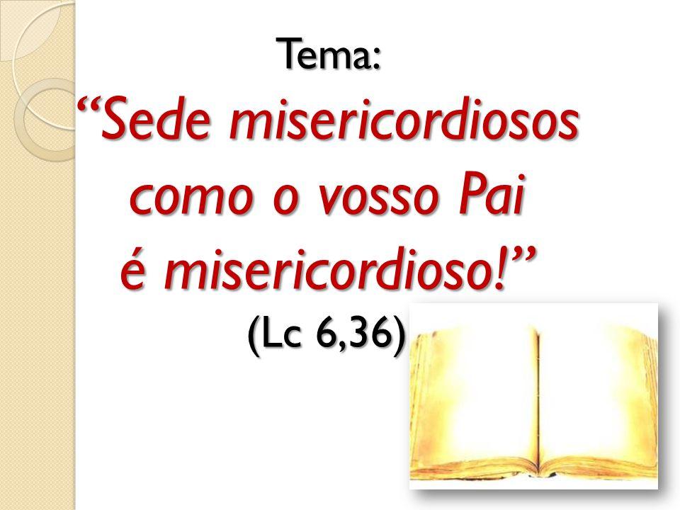 Tema: Sede misericordiosos como o vosso Pai é misericordioso! (Lc 6,36)