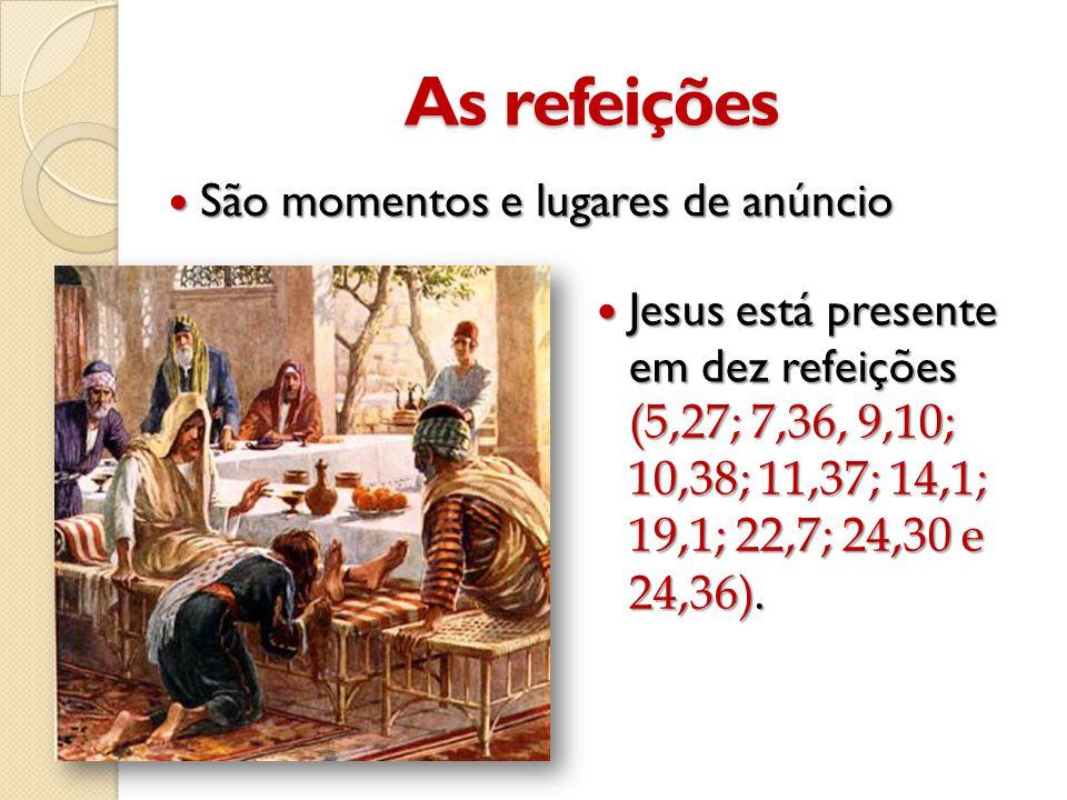 As refeições  São momentos e lugares de anúncio  Jesus está presente em dez refeições (5,27; 7,36, 9,10; 10,38; 11,37; 14,1; 19,1; 22,7; 24,30 e 24,36).