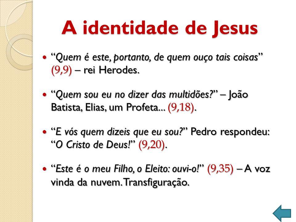 A identidade de Jesus  Quem é este, portanto, de quem ouço tais coisas (9,9) – rei Herodes.