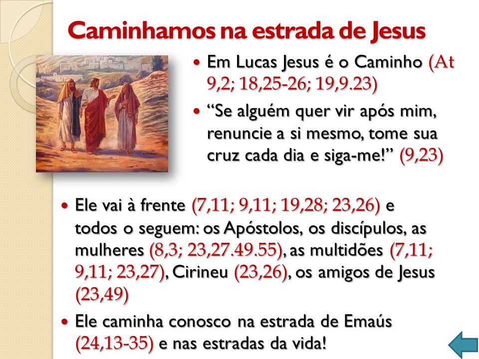 Caminhamos na estrada de Jesus  Em Lucas Jesus é o Caminho (At 9,2; 18,25-26; 19,9.23)  Se alguém quer vir após mim, renuncie a si mesmo, tome sua cruz cada dia e siga-me! (9,23)  Ele vai à frente (7,11; 9,11; 19,28; 23,26) e todos o seguem: os Apóstolos, os discípulos, as mulheres (8,3; 23,27.49.55), as multidões (7,11; 9,11; 23,27), Cirineu (23,26), os amigos de Jesus (23,49)  Ele caminha conosco na estrada de Emaús (24,13-35) e nas estradas da vida!