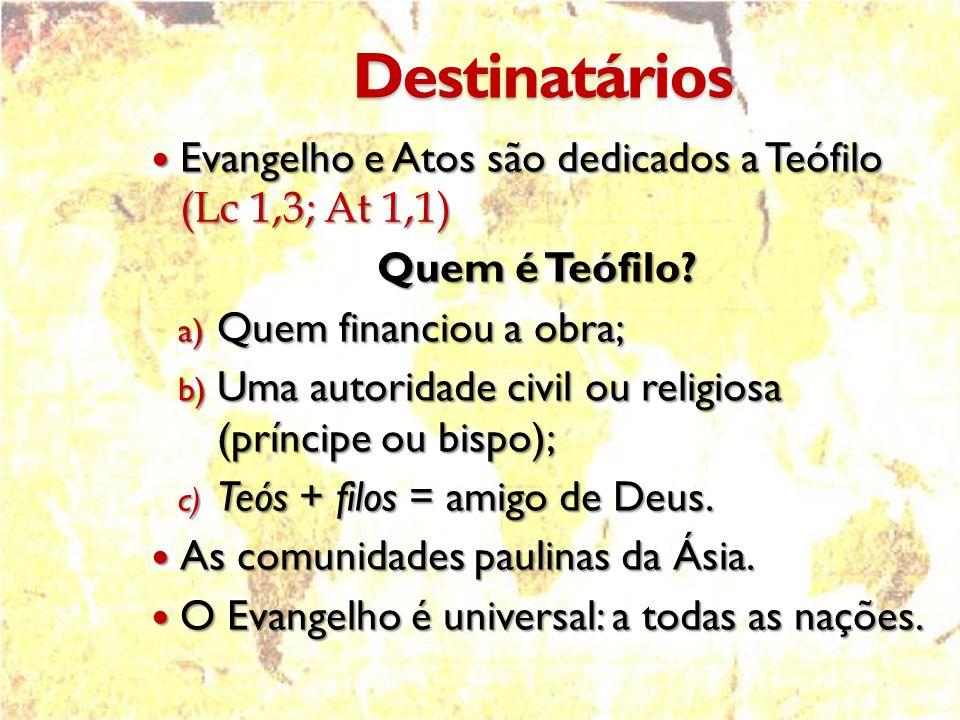 Destinatários  Evangelho e Atos são dedicados a Teófilo (Lc 1,3; At 1,1) Quem é Teófilo.