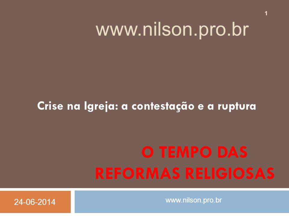 O TEMPO DAS REFORMAS RELIGIOSAS Crise na Igreja: a contestação e a ruptura www.nilson.pro.br 24-06-2014 1 www.nilson.pro.br