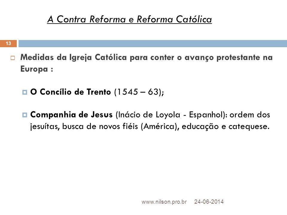  Medidas da Igreja Católica para conter o avanço protestante na Europa :  O Concílio de Trento (1545 – 63);  Companhia de Jesus (Inácio de Loyola -