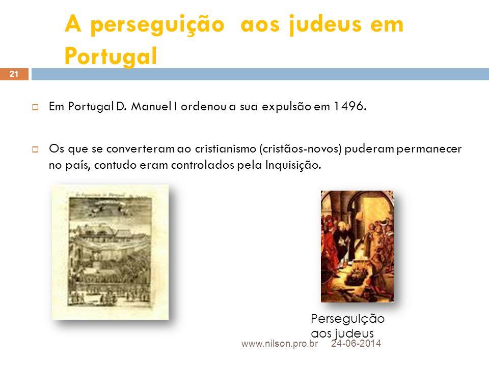 A perseguição aos judeus em Portugal  Em Portugal D. Manuel I ordenou a sua expulsão em 1496.  Os que se converteram ao cristianismo (cristãos-novos