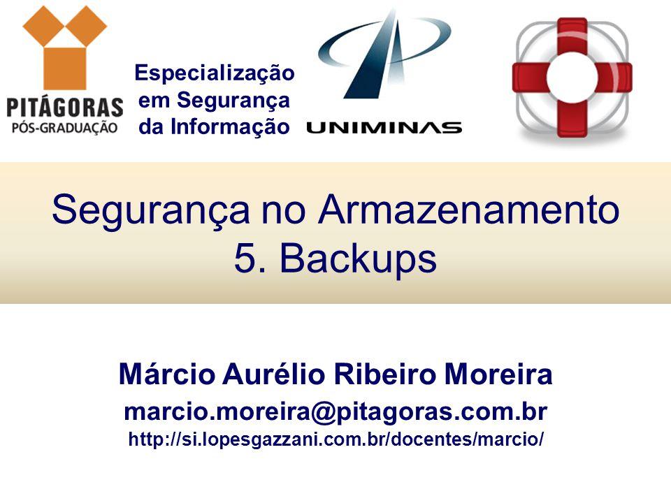Especialização em Segurança da Informação Segurança no Armazenamento 5. Backups Márcio Aurélio Ribeiro Moreira marcio.moreira@pitagoras.com.br http://