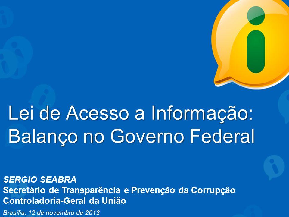 SERGIO SEABRA Secretário de Transparência e Prevenção da Corrupção Controladoria-Geral da União Brasília, 12 de novembro de 2013 Lei de Acesso a Informação: Balanço no Governo Federal