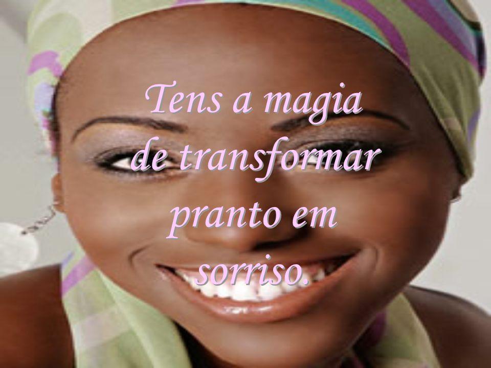 Tens a magia de transformar pranto em sorriso. Tens a magia de transformar pranto em sorriso.