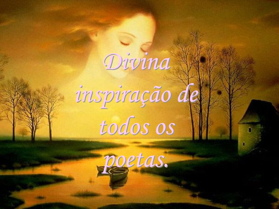 Divina inspiração de todos os poetas. Divina inspiração de todos os poetas.