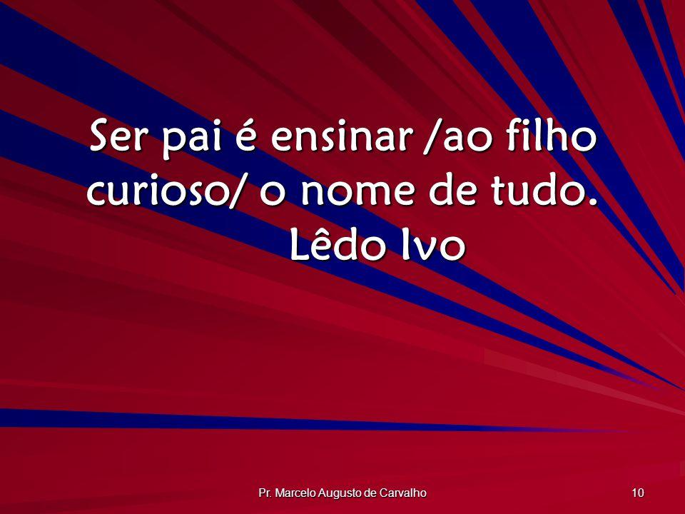 Pr. Marcelo Augusto de Carvalho 10 Ser pai é ensinar /ao filho curioso/ o nome de tudo. Lêdo Ivo