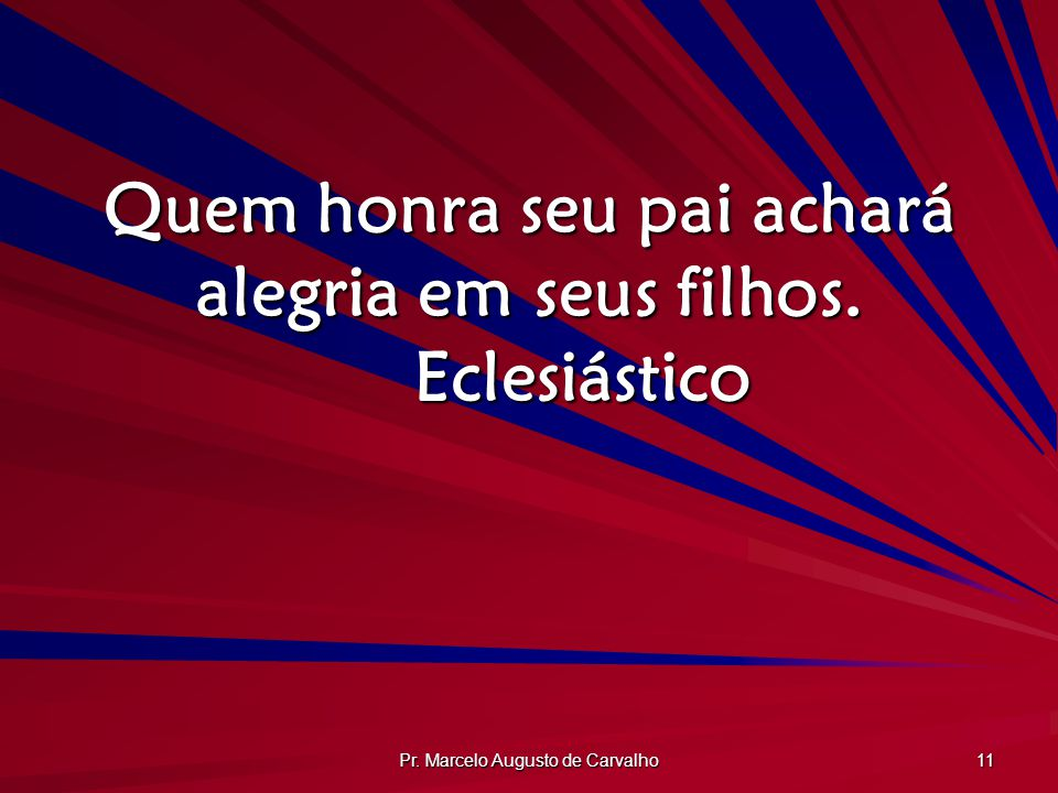 Pr. Marcelo Augusto de Carvalho 11 Quem honra seu pai achará alegria em seus filhos. Eclesiástico