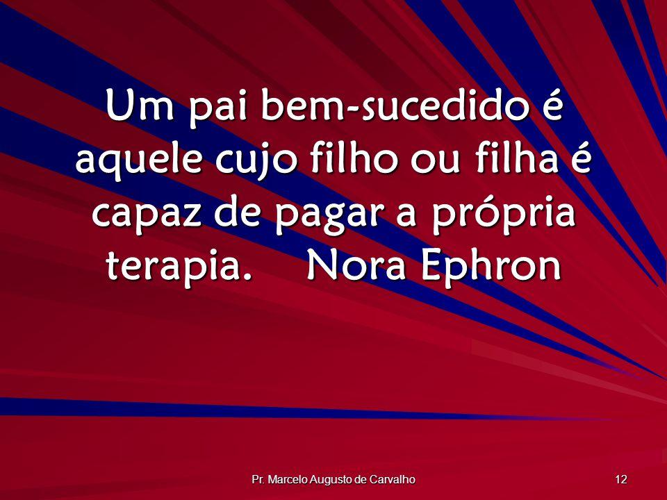 Pr. Marcelo Augusto de Carvalho 12 Um pai bem-sucedido é aquele cujo filho ou filha é capaz de pagar a própria terapia.Nora Ephron