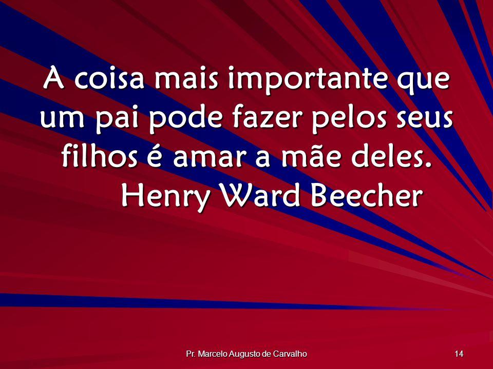 Pr. Marcelo Augusto de Carvalho 14 A coisa mais importante que um pai pode fazer pelos seus filhos é amar a mãe deles. Henry Ward Beecher