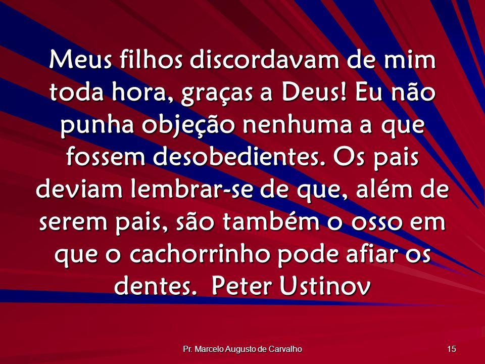 Pr. Marcelo Augusto de Carvalho 15 Meus filhos discordavam de mim toda hora, graças a Deus! Eu não punha objeção nenhuma a que fossem desobedientes. O