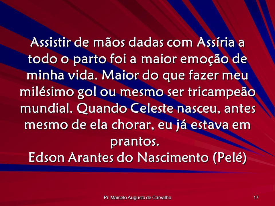 Pr. Marcelo Augusto de Carvalho 17 Assistir de mãos dadas com Assíria a todo o parto foi a maior emoção de minha vida. Maior do que fazer meu milésimo