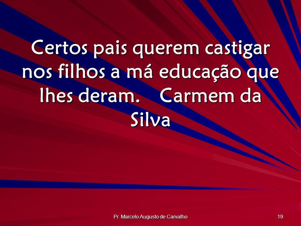 Pr. Marcelo Augusto de Carvalho 19 Certos pais querem castigar nos filhos a má educação que lhes deram.Carmem da Silva