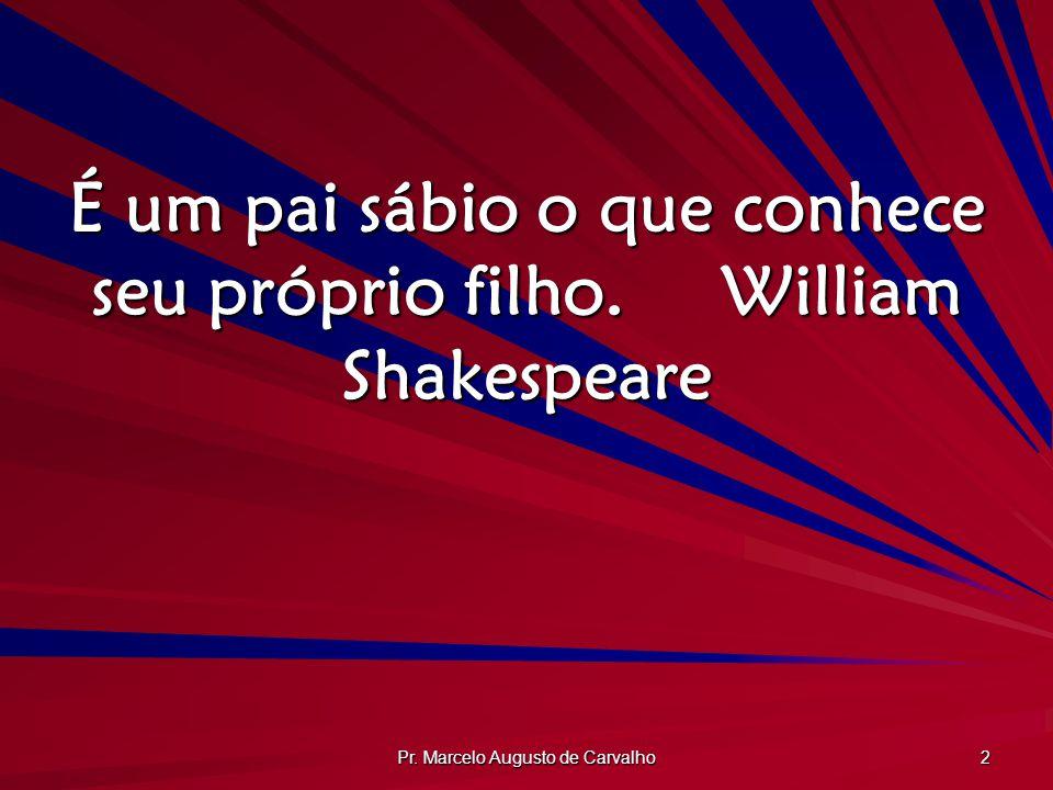 Pr. Marcelo Augusto de Carvalho 2 É um pai sábio o que conhece seu próprio filho.William Shakespeare