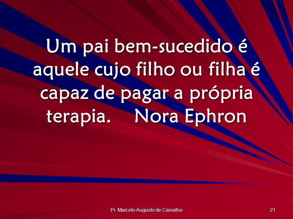 Pr. Marcelo Augusto de Carvalho 21 Um pai bem-sucedido é aquele cujo filho ou filha é capaz de pagar a própria terapia.Nora Ephron