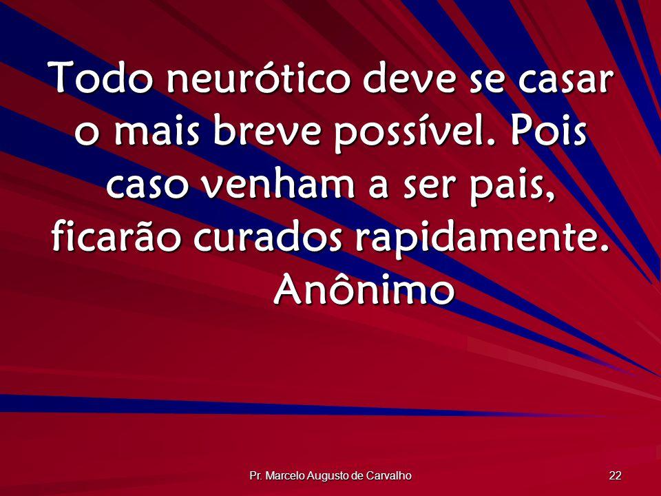 Pr. Marcelo Augusto de Carvalho 22 Todo neurótico deve se casar o mais breve possível. Pois caso venham a ser pais, ficarão curados rapidamente. Anôni