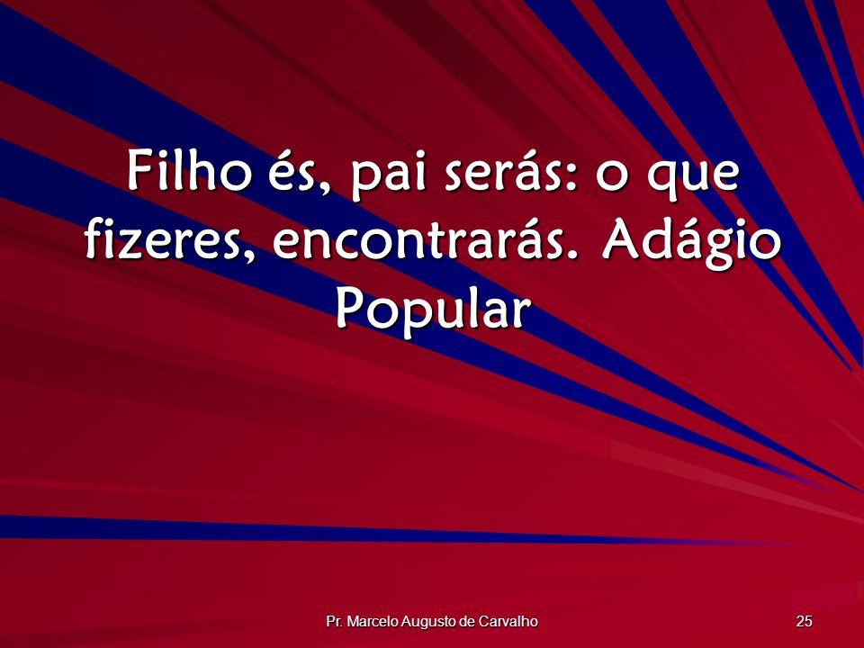 Pr. Marcelo Augusto de Carvalho 25 Filho és, pai serás: o que fizeres, encontrarás.Adágio Popular