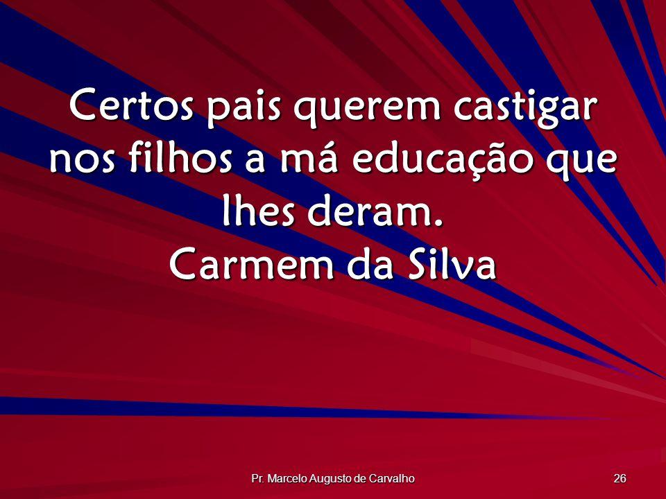 Pr. Marcelo Augusto de Carvalho 26 Certos pais querem castigar nos filhos a má educação que lhes deram. Carmem da Silva