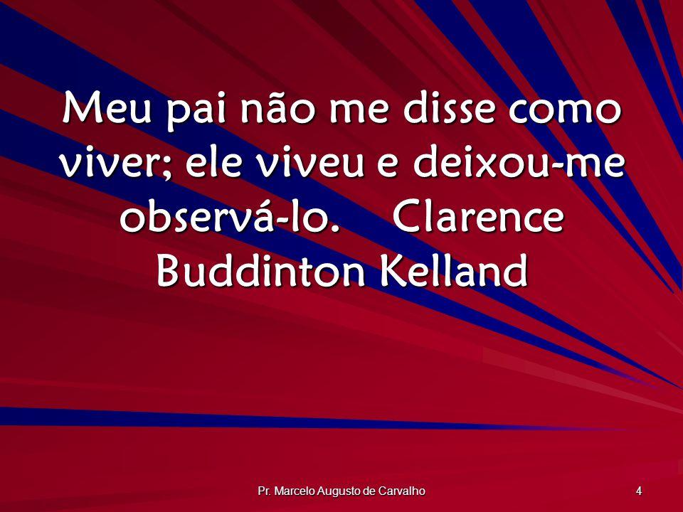 Pr. Marcelo Augusto de Carvalho 4 Meu pai não me disse como viver; ele viveu e deixou-me observá-lo.Clarence Buddinton Kelland