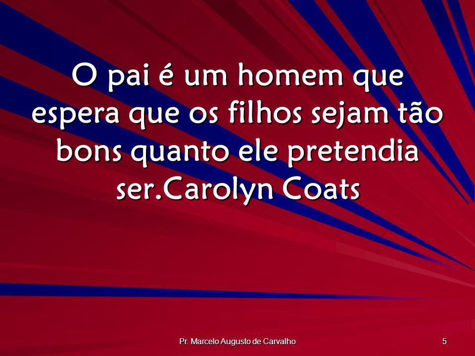 Pr. Marcelo Augusto de Carvalho 5 O pai é um homem que espera que os filhos sejam tão bons quanto ele pretendia ser.Carolyn Coats