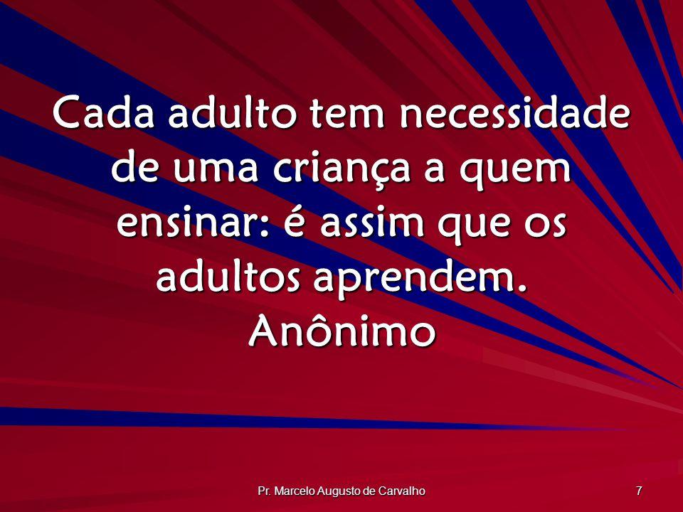 Pr. Marcelo Augusto de Carvalho 7 Cada adulto tem necessidade de uma criança a quem ensinar: é assim que os adultos aprendem. Anônimo