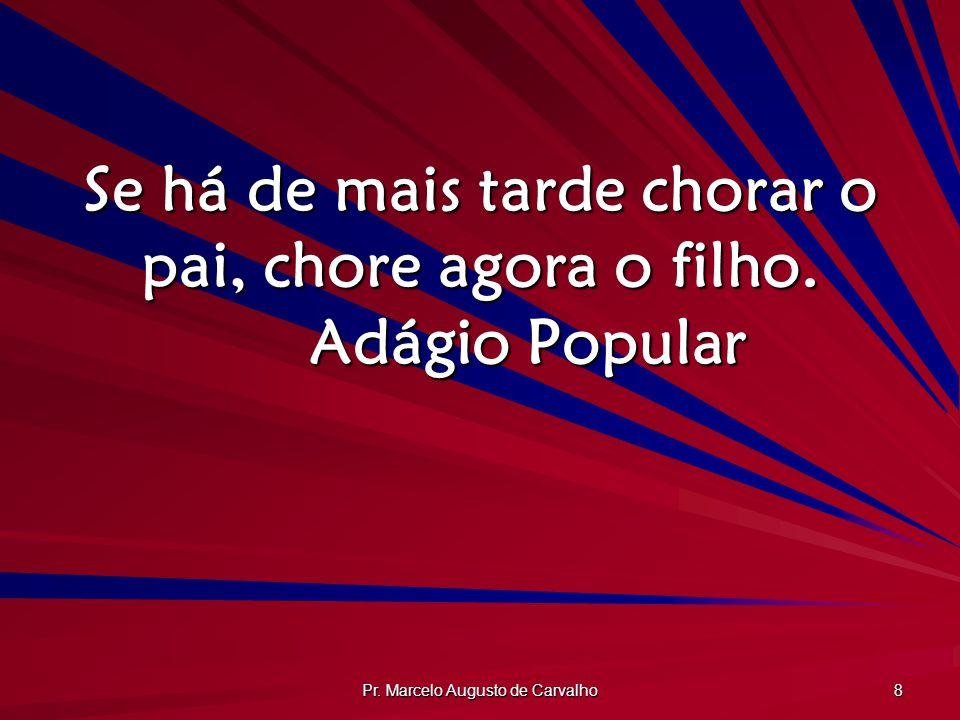 Pr. Marcelo Augusto de Carvalho 8 Se há de mais tarde chorar o pai, chore agora o filho. Adágio Popular
