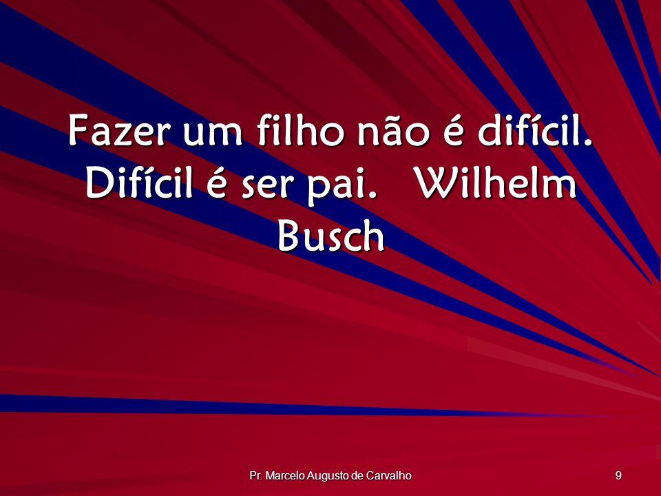 Pr. Marcelo Augusto de Carvalho 9 Fazer um filho não é difícil. Difícil é ser pai.Wilhelm Busch