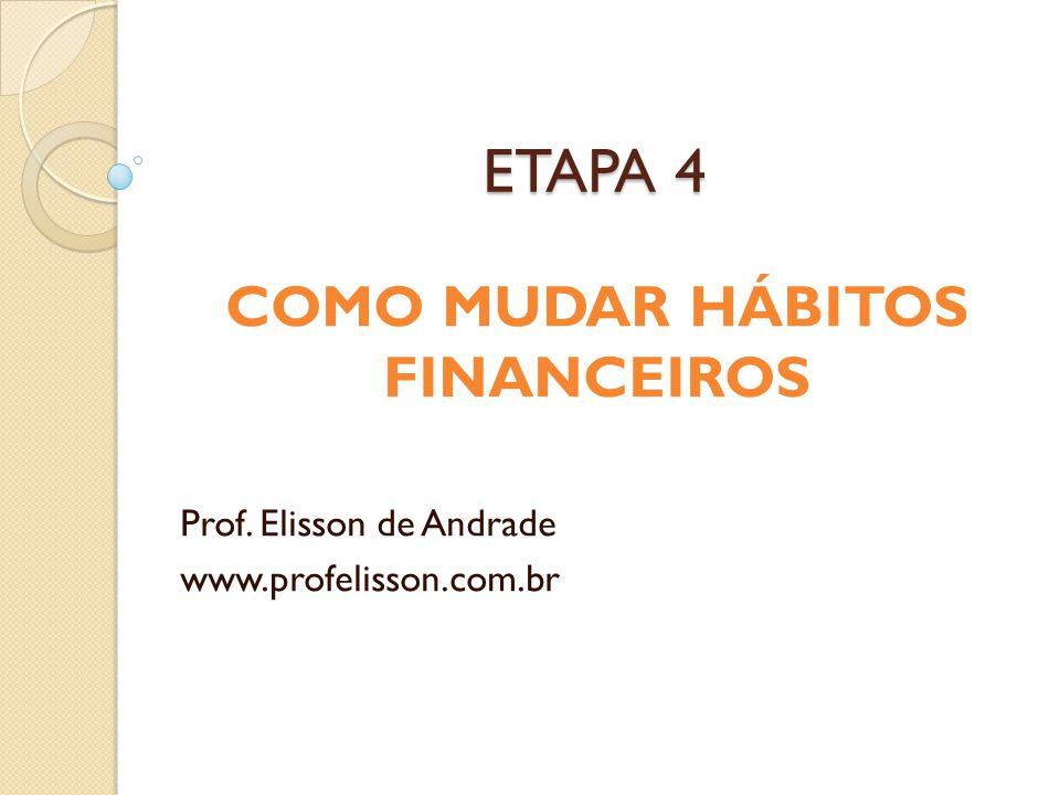 ETAPA 4 COMO MUDAR HÁBITOS FINANCEIROS Prof. Elisson de Andrade www.profelisson.com.br