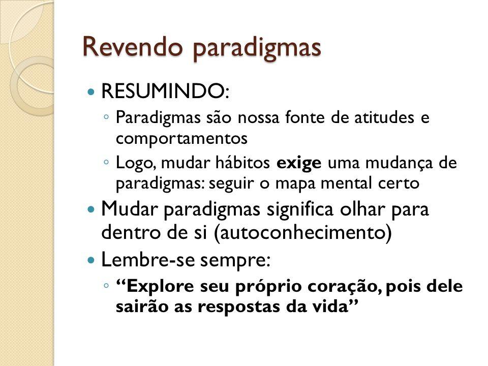Revendo paradigmas  RESUMINDO: ◦ Paradigmas são nossa fonte de atitudes e comportamentos ◦ Logo, mudar hábitos exige uma mudança de paradigmas: segui