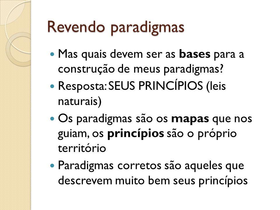 Revendo paradigmas  Mas quais devem ser as bases para a construção de meus paradigmas?  Resposta: SEUS PRINCÍPIOS (leis naturais)  Os paradigmas sã