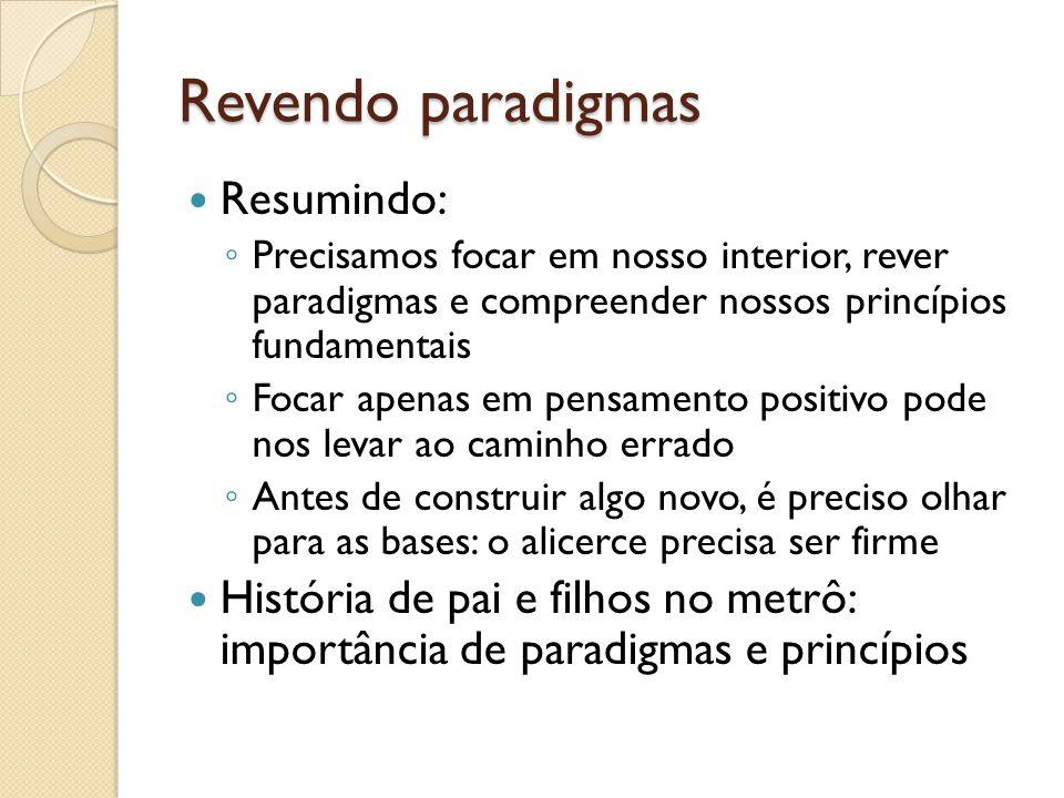 Revendo paradigmas  Resumindo: ◦ Precisamos focar em nosso interior, rever paradigmas e compreender nossos princípios fundamentais ◦ Focar apenas em
