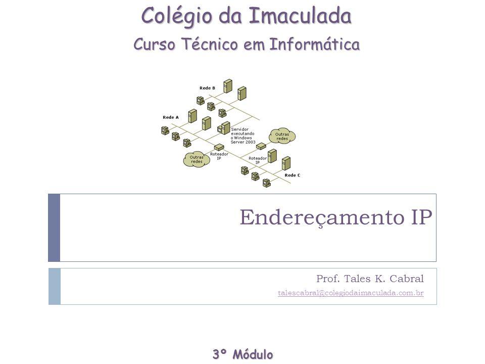 Endereçamento IP Prof. Tales K. Cabral talescabral@colegiodaimaculada.com.br Colégio da Imaculada Curso Técnico em Informática 3º Módulo