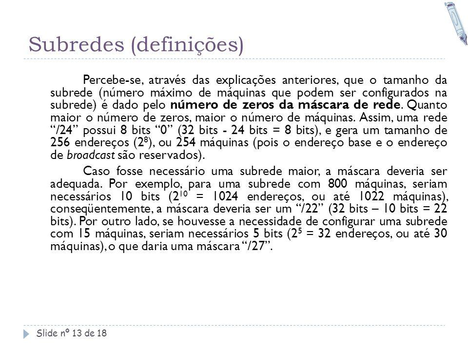 Subredes (definições) Slide nº 13 de 18 Percebe-se, através das explicações anteriores, que o tamanho da subrede (número máximo de máquinas que podem