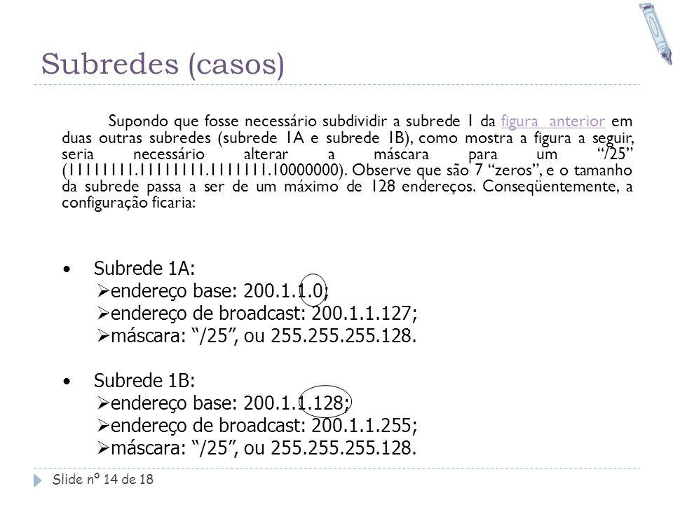 Subredes (casos) Slide nº 14 de 18 Supondo que fosse necessário subdividir a subrede 1 da figura anterior em duas outras subredes (subrede 1A e subred