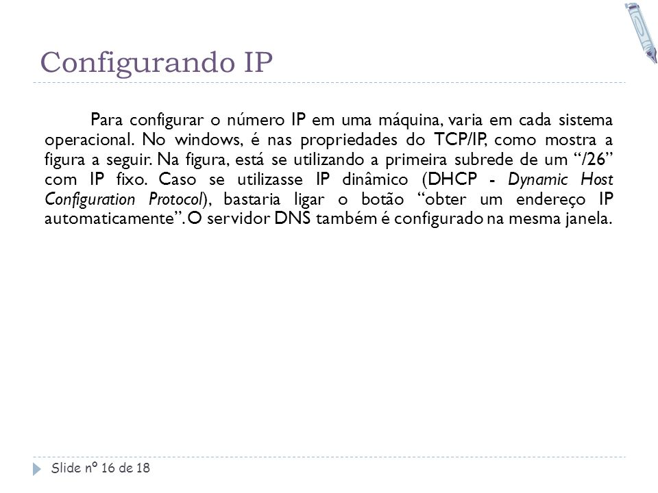 Configurando IP Slide nº 16 de 18 Para configurar o número IP em uma máquina, varia em cada sistema operacional. No windows, é nas propriedades do TCP
